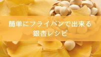簡単にフライパンで出来る銀杏レシピ-min
