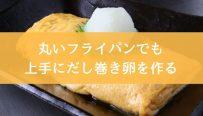 丸いフライパンでも上手にだし巻き卵を作る方法-min